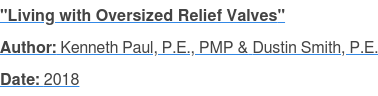 """Living with Oversized Relief Valves"" Author: Kenneth Paul, P.E., PMP & Dustin Smith, P.E. Date: 2018"