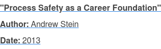 """Process Safety as a Career Foundation"" Author: Andrew Stein Date: 2013"