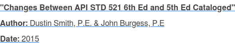 """Changes Between API STD 521 6th Ed and 5th Ed Cataloged"" Author: Dustin Smith, P.E. & John Burgess, P.E Date: 2015"