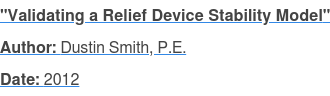 """Validating a Relief Device Stability Model"" Author: Dustin Smith, P.E. Date: 2012"